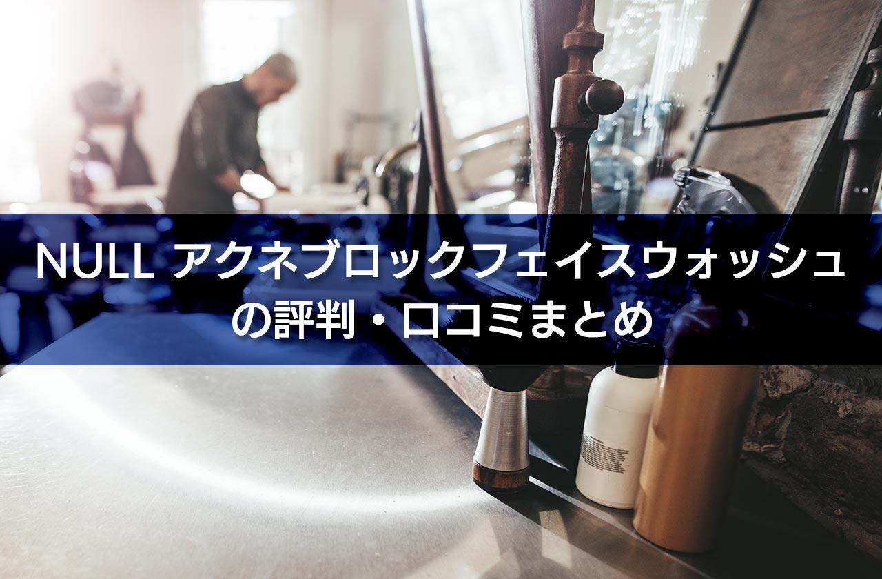 NULL アクネブロックフェイスウォッシュの評判・口コミまとめ