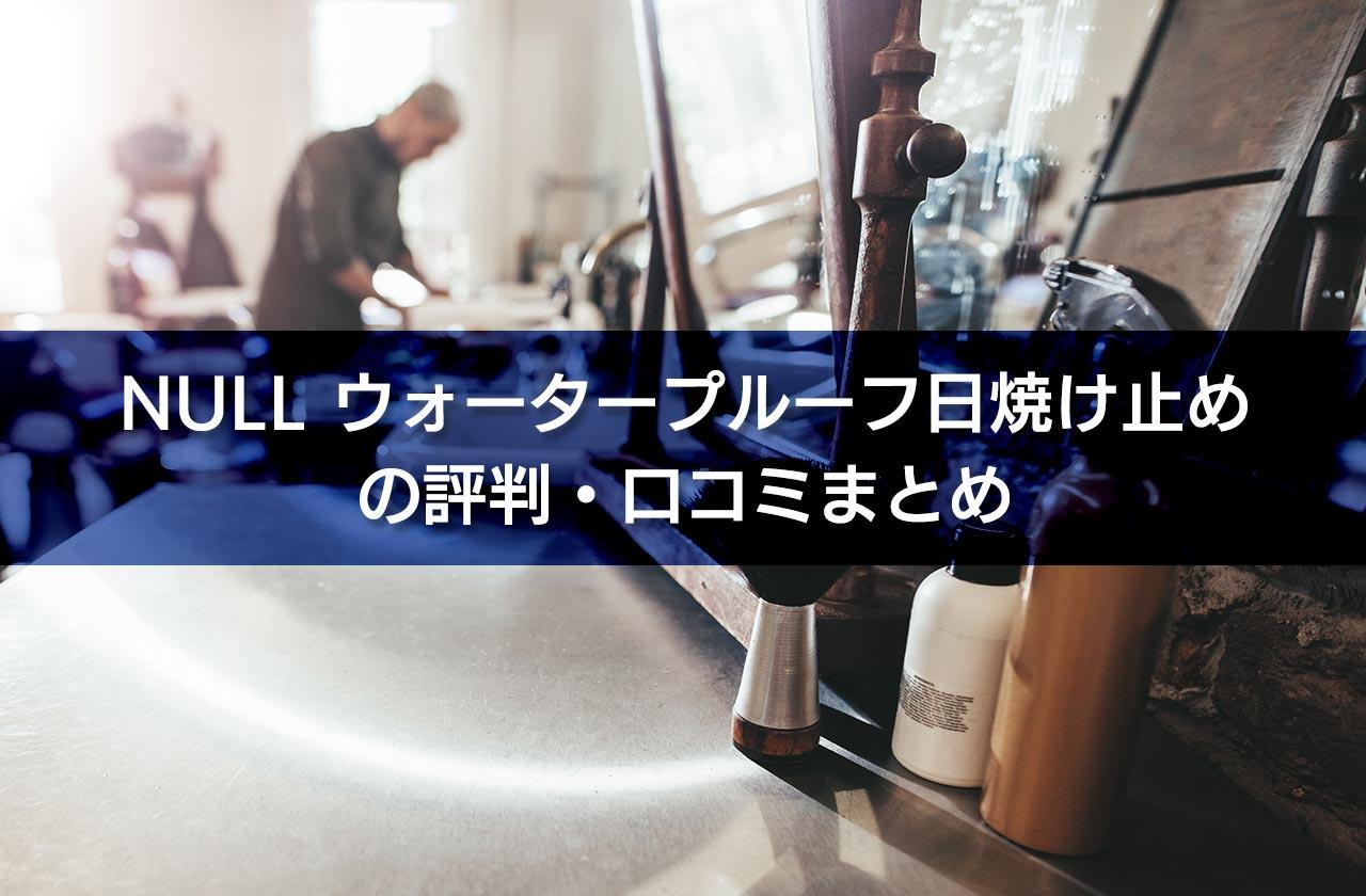 NULL ウォータープルーフ日焼け止めの評判・口コミまとめ